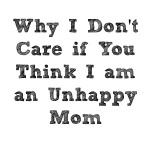 Why I don't care if you Think I am an Unhappy Mom