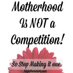 Motherhood is Not a Competition- So Stop it.