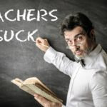 10 Top Reasons Teachers SUCK – or do They?